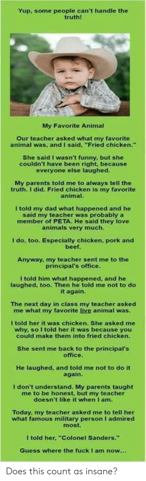"""Animals, Beef, and Dad: Yup, some people can't handle the  truth!  My Favorite Animal  Our teacher asked what my favorite  animal was, and I said, """"Fried chicken.""""  She said I wasn't funny, but she  couldn't have been right, because  everyone else laughed.  My parents told me to always tell the  truth. I did. Fried chicken is my favorite  animal.  I told my dad what happened and he  said my teacher was probably a  member of PETA. He said they love  animals very much.  I do, too. Especially chicken, pork and  beef.  Anyway, my teacher sent me to the  principal's office.  I told him what happened, and he  laughed, too. Then he told me not to do  it again.  The next day in class my teacher asked  me what my favorite live animal was.  I told her it was chicken. She asked me  why, so I told her it was because you  could make them into fried chicken.  She sent me back to the principal's  office.  He laughed, and told me not to do it  again.  I don't understand. My parents taught  me to be honest, but my teacher  doesn't like it when I am.  Today, my teacher asked me to tell her  what famous military person I admired  most.  I told her, """"Colonel Sanders.""""  Guess where the fuckI am now... Does this count as insane?"""