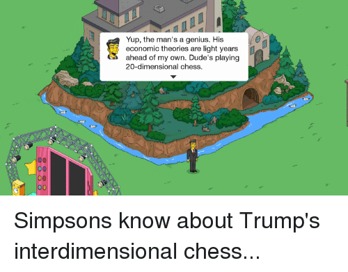 Dimensional Chess: Yup, the man's a genius. His  economic theories are light years  ahead of my own. Dude's playing  20-dimensional chess.