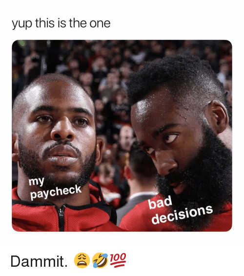 Bad, Dank Memes, and Decisions: yup this is the one  my  paycheck  bad  decisions Dammit. 😩🤣💯