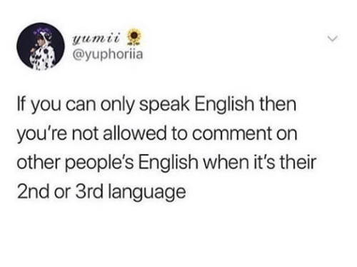 English, Language, and Can: @yuphoriia  If you can only speak English then  you're not allowed to comment on  other people's English when it's their  2nd or 3rd language
