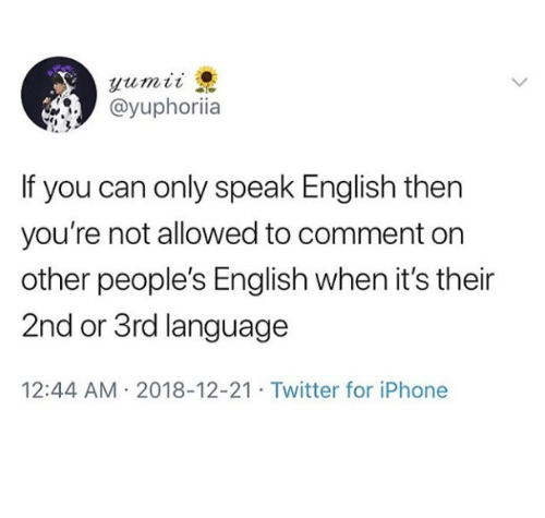 Iphone, Twitter, and English: @yuphoriia  If you can only speak English then  you're not allowed to comment on  other people's English when it's their  2nd or 3rd language  12:44 AM 2018-12-21 Twitter for iPhone
