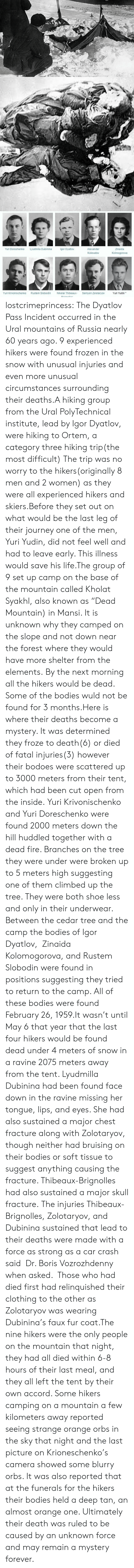"Bodies , Fire, and Frozen: Yuri Doroshenko  Lyudmila Dubinina  gor Dyatlov  Alexander  Zinaida  Kolmogorova  Kolevatov  Yuri Krivonischenko  Rustem Slobodin  Nikolai Thibeaux-  Semyon Zolotaryov  Yuri Yudin* lostcrimeprincess:  The Dyatlov Pass Incident occurred in the Ural mountains of Russia nearly 60 years ago. 9 experienced hikers were found frozen in the snow with unusual injuries and even more unusual circumstances surrounding their deaths.A hiking group from the Ural PolyTechnical institute, lead by Igor Dyatlov, were hiking to Ortem, a category three hiking trip(the most difficult) The trip was no worry to the hikers(originally 8 men and 2 women) as they were all experienced hikers and skiers.Before they set out on what would be the last leg of their journey one of the men, Yuri Yudin, did not feel well and had to leave early. This illness would save his life.The group of 9 set up camp on the base of the mountain called Kholat Syakhl, also known as ""Dead Mountain) in Mansi. It is unknown why they camped on the slope and not down near the forest where they would have more shelter from the elements. By the next morning all the hikers would be dead. Some of the bodies wuld not be found for 3 months.Here is where their deaths become a mystery. It was determined they froze to death(6) or died of fatal injuries(3) however their bodoes were scattered up to 3000 meters from their tent, which had been cut open from the inside. Yuri Krivonischenko and Yuri Doreschenko were found 2000 meters down the hill huddled together with a dead fire. Branches on the tree they were under were broken up to 5 meters high suggesting one of them climbed up the tree. They were both shoe less and only in their underwear. Between the cedar tree and the camp the bodies of Igor Dyatlov,  Zinaida Kolomogorova, and Rustem Slobodin were found in positions suggesting they tried to return to the camp. All of these bodies were found February 26, 1959.It wasn't until May 6 that year that the last four hikers would be found dead under 4 meters of snow in a ravine 2075 meters away from the tent. Lyudmilla Dubinina had been found face down in the ravine missing her tongue, lips, and eyes. She had also sustained a major chest fracture along with Zolotaryov, though neither had bruising on their bodies or soft tissue to suggest anything causing the fracture.   Thibeaux-Brignolles had also sustained a major skull fracture.  The injuries Thibeaux-Brignolles, Zolotaryov, and Dubinina sustained that lead to their deaths were made with a force as strong as a car crash said  Dr. Boris Vozrozhdenny when asked.     Those who had died first had relinquished their clothing to the other as    Zolotaryov was wearing Dubinina's faux fur coat.The nine hikers were the only people on the mountain that night, they had all died within 6-8 hours of their last meal, and they all left the tent by their own accord. Some hikers camping on a mountain a few kilometers away reported seeing strange orange orbs in the sky that night and the last picture on Krioneschenko's camera showed some blurry orbs. It was also reported that at the funerals for the hikers their bodies held a deep tan, an almost orange one. Ultimately their death was ruled to be caused by an unknown force and may remain a mystery forever."