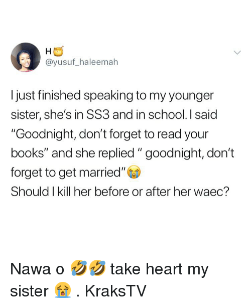 """Books, Memes, and School: @yusuf_haleemah  I just finished speaking to my younger  sister, she's in SS3 and in school. I said  """"Goodnight, don't forget to read your  books"""" and she replied """" goodnight, don't  forget to get married""""  Should I kill her before or after her waec? Nawa o 🤣🤣 take heart my sister 😭 . KraksTV"""
