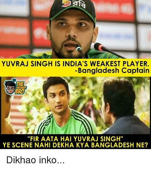 "Memes, 🤖, and Bangladesh: YUVRAJ SINGH IS INDIA'S WEAKEST PLAYER  -Bangladesh Captain  THE  ENGINEER  BRO  ""FIR AATA HAI YUVRAJ SINGH""  YE SCENE NAHI DEKHA KYA BANGLADESH NE? Dikhao inko..."