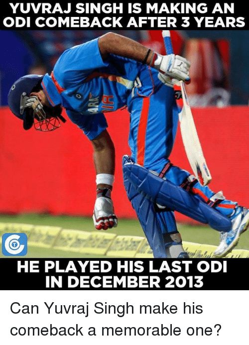 Memes, 🤖, and Yuvraj Singh: YUVRAJ SINGH IS MAKING AN  ODI COMEBACK AFTER 3 YEARS  HE PLAYED HIS LAST ODI  IN DECEMBER 2013 Can Yuvraj Singh make his comeback a memorable one?