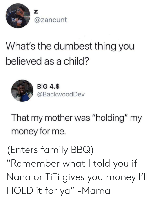 "dumbest: Z  @zancunt  What's the dumbest thing you  believed as a child?  BIG 4.$  @BackwoodDev  That my mother was ""holding"" my  money for me. (Enters family BBQ) ""Remember what I told you if Nana or TiTi gives you money I'll HOLD it for ya"" -Mama"