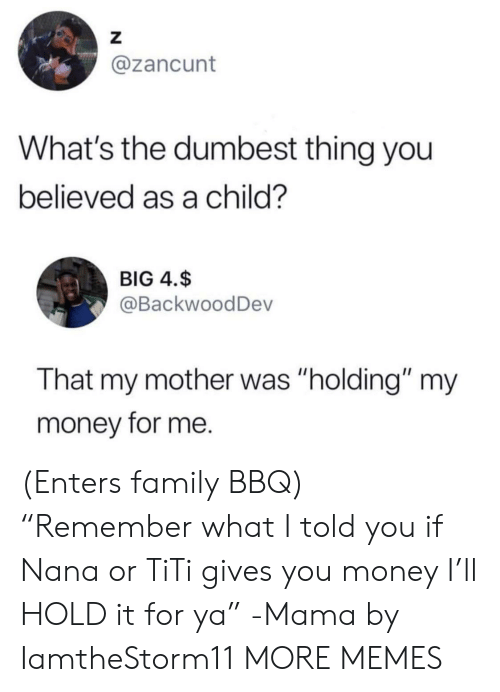 "dumbest: Z  @zancunt  What's the dumbest thing you  believed as a child?  BIG 4.$  @BackwoodDev  That my mother was ""holding"" my  money for me. (Enters family BBQ) ""Remember what I told you if Nana or TiTi gives you money I'll HOLD it for ya"" -Mama by IamtheStorm11 MORE MEMES"