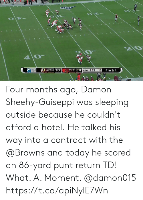 Memes, Browns, and Hotel: Z0  40  WSH 10  CLE 24 4TH 3:22 :13  4TH & 4   syslems Four months ago, Damon Sheehy-Guiseppi was sleeping outside because he couldn't afford a hotel.  He talked his way into a contract with the @Browns and today he scored an 86-yard punt return TD!  What. A. Moment. @damon015 https://t.co/apiNylE7Wn