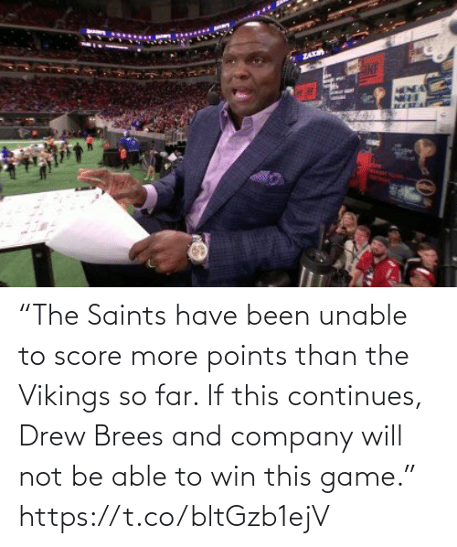 "score: ZA  HENDA ""The Saints have been unable to score more points than the Vikings so far. If this continues, Drew Brees and company will not be able to win this game."" https://t.co/bltGzb1ejV"