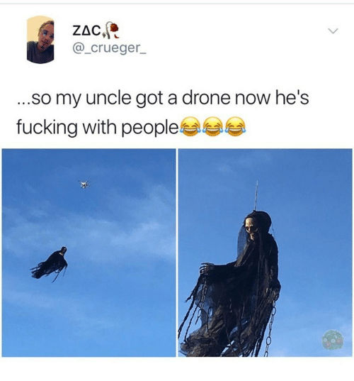 a drone: ZAC  @_crueger  ...so my uncle got a drone now he's  fucking with people