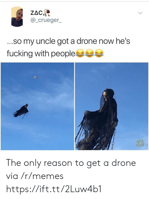 a drone: ZAC  @_crueger  ...so my uncle got a drone now he's  fucking with people The only reason to get a drone via /r/memes https://ift.tt/2Luw4b1