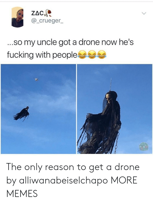 a drone: ZAC  @_crueger  ...so my uncle got a drone now he's  fucking with people The only reason to get a drone by alliwanabeiselchapo MORE MEMES