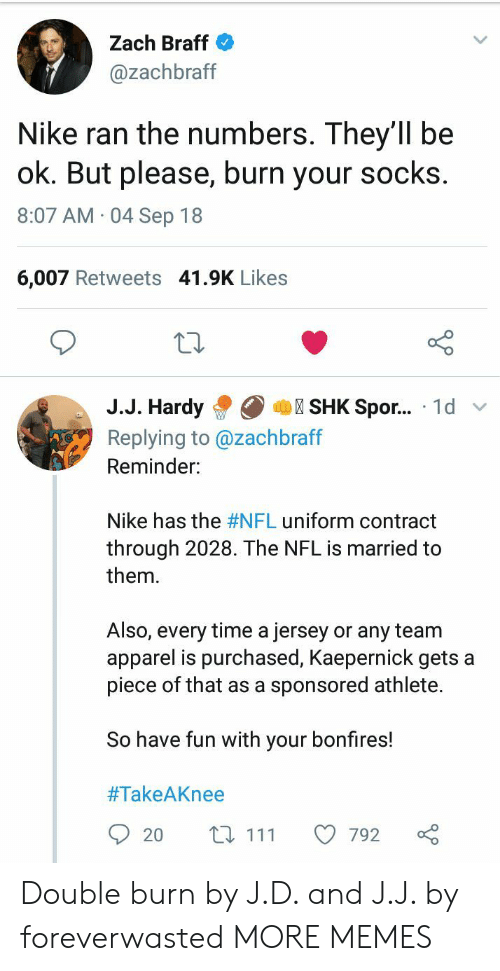 Dank, Memes, and Nfl: Zach Braff  @zachbraff  Nike ran the numbers. They'1l be  ok. But please, burn your socks  8:07 AM 04 Sep 18  6,007 Retweets 41.9K Likes  10  J.J. HardySHK Spor... 1d v  Replying to @zachbraff  Reminder:  Nike has the #NFL uniform contract  through 2028. The NFL is married to  them.  Also, every time a jersey or any team  apparel is purchased, Kaepernick gets a  piece of that as a sponsored athlete.  So have fun with your bonfires!  #TakeAKnee  20 t 111 792 Double burn by J.D. and J.J. by foreverwasted MORE MEMES