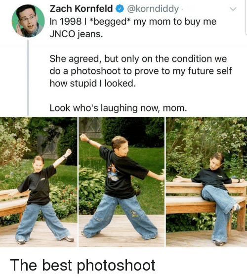 Buy Me: Zach Kornfeld @korndiddy  In 1998 1 *begged* my mom to buy me  JNCO jeans.  She agreed, but only on the condition we  do a photoshoot to prove to my future self  how stupid I looked  Look who's laughing now, mom The best photoshoot
