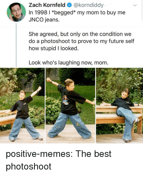 Buy Me: Zach Kornfeld @korndiddy  In 1998 1 *begged* my mom to buy me  JNCO jeans.  She agreed, but only on the condition we  do a photoshoot to prove to my future self  how stupid I looked  Look who's laughing now, mom positive-memes: The best photoshoot