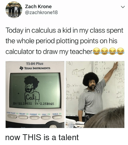 """Period, Teacher, and Zoom: Zach Krone  @zachkrone18  Today in calculus a kid in my class spent  the whole period plotting points on his  calculator to draw my teacher  TI-84 Plus  TEXAS INSTRUMENTS  to  40-  752  252  1D  ,2S  n 2  ln  의 .lk4k  壯-11.29032  Y=""""2,258065  STAT PLOT FI TB  LSET F2 FORMAT F CALC FA TABLES  Ya  ZOOM now THIS is a talent"""