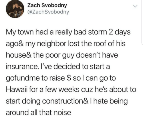 Bad, Lost, and Hawaii: Zach Svobodny  @ZachSvobodny  My town had a really bad storm 2 days  ago& my neighbor lost the roof of his  house& the poor guy doesn't have  insurance. I've decided to start a  gofundme to raise $ so l can go to  Hawaii for a few weeks cuz he's about  start doing construction& I hate being  around all that noise