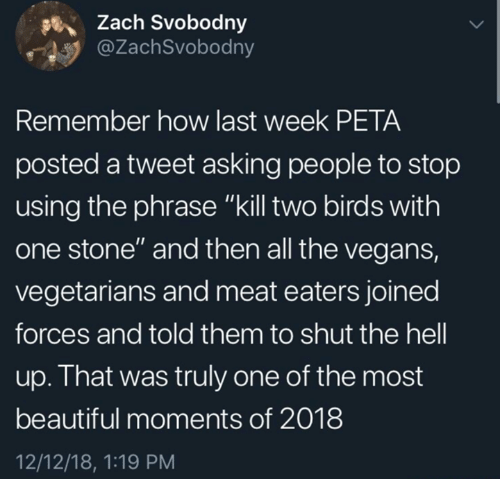 "Beautiful, Dank, and Peta: Zach Svobodny  @ZachSvobodny  Remember how last week PETA  posted a tweet asking people to stop  using the phrase ""kill two birds with  one stone"" and then all the vegans,  vegetarians and meat eaters joined  forces and told them to shut the hell  up. That was truly one of the most  beautiful moments of 2018  12/12/18, 1:19 PM"