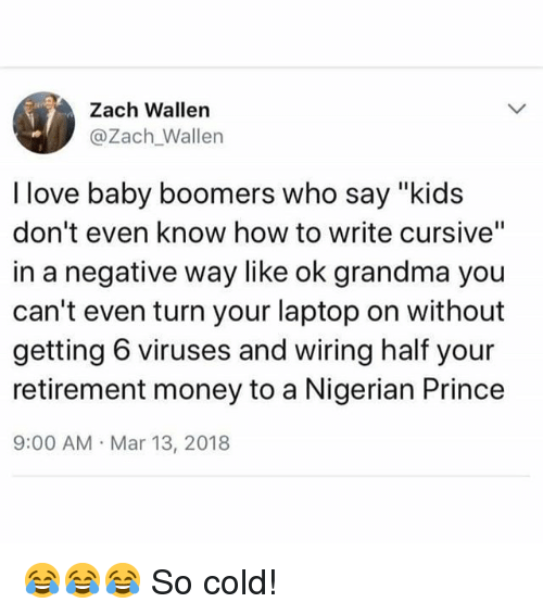 "Grandma, Love, and Memes: Zach Wallen  @Zach_Wallen  I love baby boomers who say ""kids  don't even know how to write cursive""  in a negative way like ok grandma you  can't even turn your laptop on without  getting 6 viruses and wiring half your  retirement money to a Nigerian Prince  9:00 AM Mar 13, 2018 😂😂😂 So cold!"