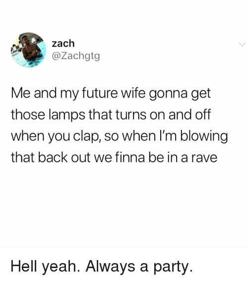 Future Wife: zach  @Zachgtg  Me and my future wife gonna get  those lamps that turns on and off  when you clap, so when I'm blowing  that back out we finna be in a rave Hell yeah. Always a party.