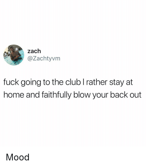 Club, Memes, and Mood: zach  @Zachtyvm  fuck going to the club l rather stay at  home and faithfully blow your back out Mood