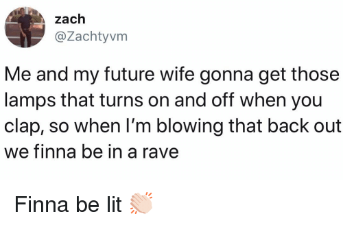 Future, Lit, and Memes: zach  @Zachtyvm  Me and my future wife gonna get those  lamps that turns on and off when you  clap, so when l'm blowing that back out  we finna be in  a rave Finna be lit 👏🏻