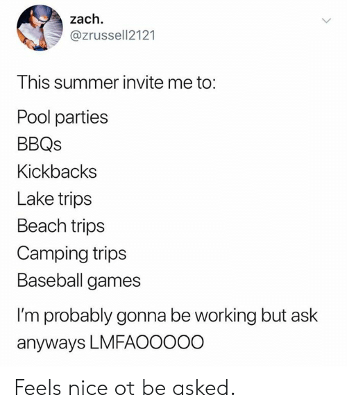 Baseball, Dank, and Summer: zach  @zrussell2121  This summer invite me to:  Pool parties  BBQs  Kickbacks  Lake trips  Beach trips  Camping trips  Baseball games  I'm probably gonna be working but ask  anyways LMFAOOO0O Feels nice ot be asked.