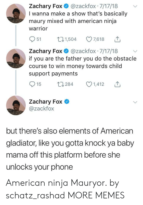 Americanization: Zachary Fox@zackfox 7/17/18  I wanna make a show that's basically  maury mixed with american ninja  warrior  951 504 7618  Zachary Fox @zackfox 7/17/18 v  if you are the father you do the obstacle  course to win money towards child  support payments  Zachary Fox  @zackfox  but there's also elements of American  gladiator, like you gotta knock ya baby  mama off this platform before she  unlocks your phone American ninja Mauryor. by schatz_rashad MORE MEMES