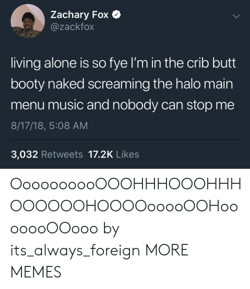 Being Alone, Booty, and Butt: Zachary Fox  @zackfox  living alone is so fye I'm in the crib butt  booty naked screaming the halo main  menu music and nobody can stop me  8/17/18, 5:08 AM  3,032 Retweets 17.2K Likes OooooooooOOOHHHOOOHHHOOOOOOHOOOOooooOOHooooooOOooo by its_always_foreign MORE MEMES