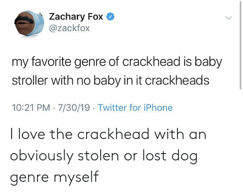 7 30: Zachary Fox  @zackfox  my favorite genre of crackhead is baby  stroller with no baby in it crackheads  10:21 PM 7/30/19 Twitter for iPhone I love the crackhead with an obviously stolen or lost dog genre myself