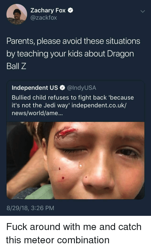 Jedi, News, and Parents: Zachary Fox  @zackfox  Parents, please avoid these situations  by teaching your kids about Dragon  Ball Z  Independent US Q @lndyUS.A  Bullied child refuses to fight back 'because  it's not the Jedi way' independent.co.uk/  news/world/ame...  8/29/18, 3:26 PM Fuck around with me and catch this meteor combination