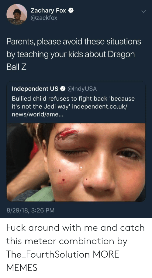 Dank, Jedi, and Memes: Zachary Fox  @zackfox  Parents, please avoid these situations  by teaching your kids about Dragon  Ball Z  Independent US Q @lndyUS.A  Bullied child refuses to fight back 'because  it's not the Jedi way' independent.co.uk/  news/world/ame...  8/29/18, 3:26 PM Fuck around with me and catch this meteor combination by The_FourthSolution MORE MEMES