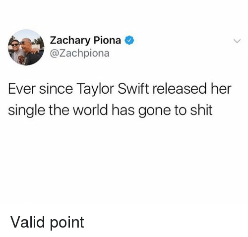 Shit, Taylor Swift, and World: Zachary Piona  @Zachpiona  Ever since Taylor Swift released her  single the world has gone to shit Valid point