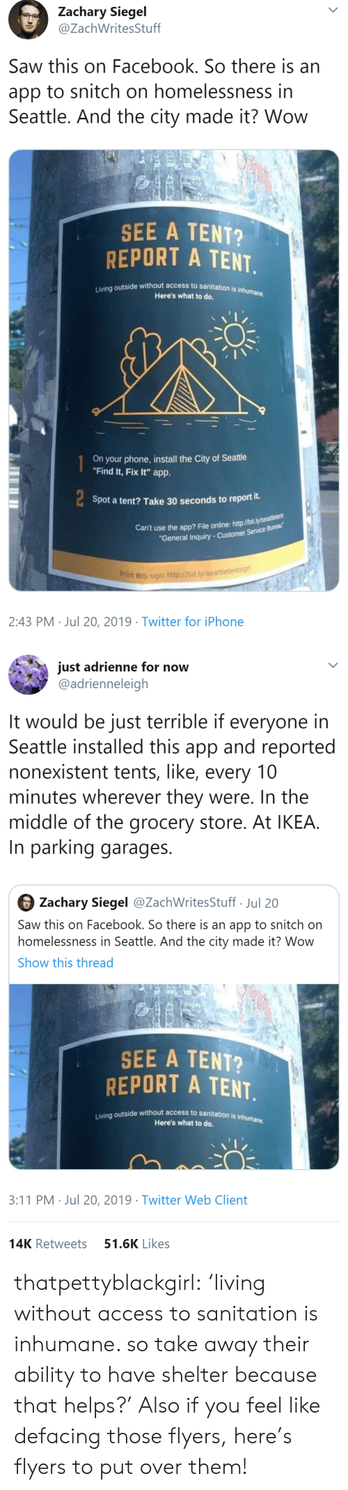 "Facebook, Ikea, and Iphone: Zachary Siegel  @ZachWritesStuff  Saw this on Facebook. So there is an  app to snitch on homelessness in  Seattle. And the city made it? Wow  SIGN  SEE A TENT?  REPORT A TENT  Living outside without access to sanitation is inhumane.  Here's what to do.  On your phone,install the City of Seattle  ""Find It, Fix It"" app.  Spot a tent? Take 30 seconds to report it.  Can't use the app? File online: http://bit.ly/seaeu  ""General Inquiry-Customer Service Bureau  Print this sign: http://bit.ly/seattletentsign  2:43 PM Jul 20, 2019 Twitter for iPhone   just adrienne for now  @adrienneleigh  It would be just terrible if everyone in  Seattle installed this app and reported  nonexistent tents, like, every 10  minutes wherever they were. In the  middle of the grocery store. At IKEA.  In parking garages  Zachary Siegel @ZachWritesStuff Jul 20  Saw this on Facebook. So there is an app to snitch on  homelessness in Seattle. And the city made it? Wow  Show this thread  SIGN  SEE A TENT?  REPORT A TENT.  Living outside without access to sanitation is inhumane  Here's what to do.  3:11 PM Jul 20, 2019 Twitter Web Client  51.6K Likes  14K Retweets thatpettyblackgirl:    'living without access to sanitation is inhumane. so take away their ability to have shelter because that helps?'     Also if you feel like defacing those flyers, here's flyers to put over them!"