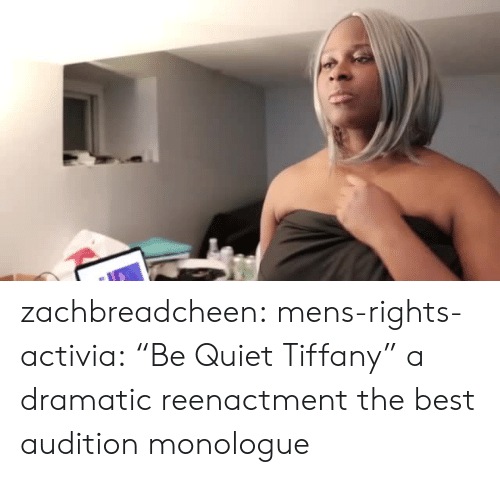 "Target, Tumblr, and Best: zachbreadcheen: mens-rights-activia:  ""Be Quiet Tiffany"" a dramatic reenactment  the best audition monologue"