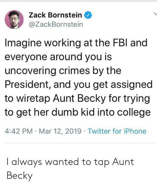 College, Dumb, and Iphone: Zack Bornstein  @ZackBornstein  Imagine working at the FBl and  everyone around you is  uncovering crimes by the  President, and you get assigned  to wiretap Aunt Becky for trying  to get her dumb kid into college  4:42 PM Mar 12, 2019 Twitter for iPhone I always wanted to tap Aunt Becky