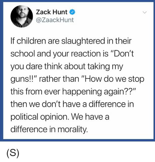 """Children, Guns, and School: Zack Hunt  @ZaackHunt  If children are slaughtered in their  school and your reaction is """"Don't  you dare think about taking my  guns!!"""" rather than """"How do we stop  this from ever happening again??""""  then we don't have a difference in  political opinion. We have a  difference in morality. (S)"""