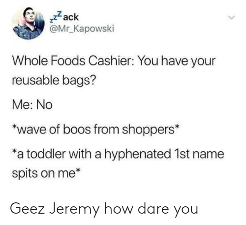 """Whole Foods, How, and Zack &: ,zack  @Mr Kapowski  Whole Foods Cashier: You have your  reusable bags?  Me: No  """"wave of boos from shoppers*  a toddler with a hyphenated 1st name  spits on me* Geez Jeremy how dare you"""