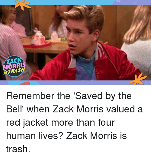 Dank, Trash, and Saved by the Bell: ZACK  ORRI  İSTRASH Remember the 'Saved by the Bell' when Zack Morris valued a red jacket more than four human lives? Zack Morris is trash.