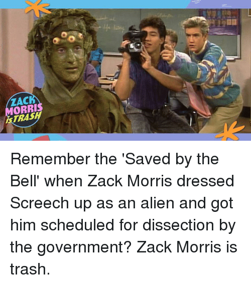 Dank, Trash, and Alien: ZACK  ORRI  TRAS  SA Remember the 'Saved by the Bell' when Zack Morris dressed Screech up as an alien and got him scheduled for dissection by the government? Zack Morris is trash.