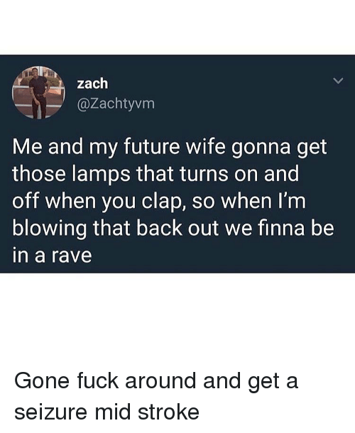 Funny, Future, and Fuck: zaclh  @Zachtyvm  Me and my future wife gonna get  those lamps that turns on and  off when you clap, so when I'm  blowing that back out we finna be  in a rave Gone fuck around and get a seizure mid stroke