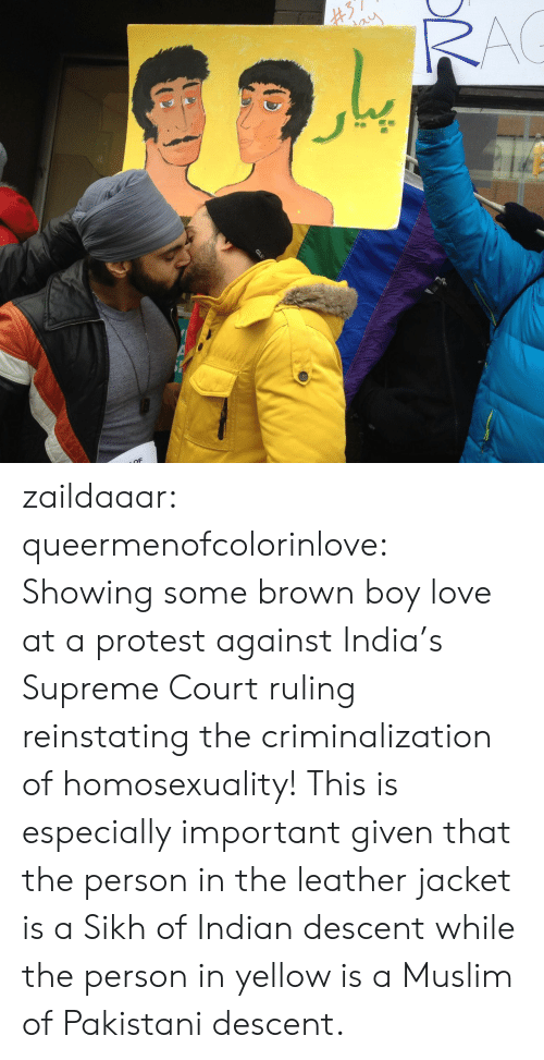 Protestation: zaildaaar:  queermenofcolorinlove: Showing some brown boy love at a protest against India's Supreme Court ruling reinstating the criminalization of homosexuality! This is especially important given that the person in the leather jacket is a Sikh of Indian descent while the person in yellow is a Muslim of Pakistani descent.