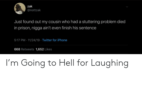 Sentence: zak  @nottzak  Just found out my cousin who had a stuttering problem died  in prison, nigga ain't even finish his sentence  5:17 PM 11/24/19 Twitter for iPhone  668 Retweets 1,652 Likes I'm Going to Hell for Laughing