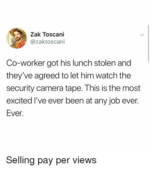 Dank, Camera, and Watch: Zak Toscani  @zaktoscani  Co-worker got his lunch stolen and  they've agreed to let him watch the  security camera tape. This is the most  excited I've ever been at any job ever.  Ever. Selling pay per views