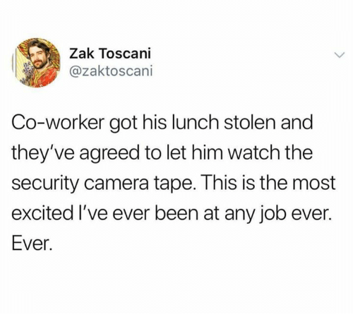 Dank, Camera, and Watch: Zak Toscani  @zaktoscani  Co-worker got his lunch stolen and  they've agreed to let him watch the  security camera tape. This is the most  excited I've ever been at any job ever.  Ever.