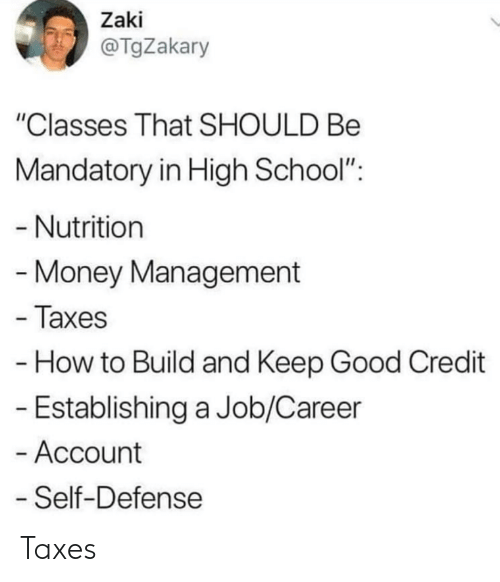 "Money, School, and Taxes: Zaki  @TgZakary  ""Classes That SHOULD Be  Mandatory in High School"":  - Nutrition  Money Management  - Taxes  How to Build and Keep Good Credit  - Establishing a Job/Career  - Account  Self-Defense Taxes"