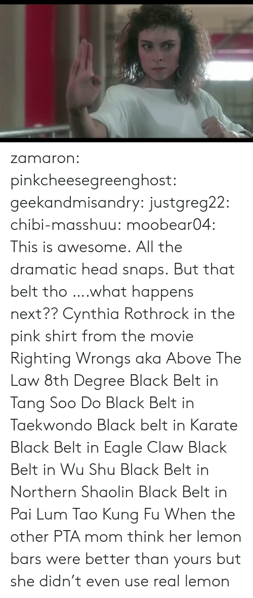Wrongs: zamaron:  pinkcheesegreenghost:   geekandmisandry:  justgreg22:  chibi-masshuu:   moobear04: This is awesome.  All the dramatic head snaps.   But that belt tho   ….what happens next??  Cynthia Rothrock in the pink shirt from the movie Righting Wrongs aka Above The Law 8th Degree Black Belt in Tang Soo Do Black Belt in Taekwondo Black belt in Karate Black Belt in Eagle Claw Black Belt in Wu Shu Black Belt in Northern Shaolin Black Belt in Pai Lum Tao Kung Fu   When the other PTA mom think her lemon bars were better than yours but she didn't even use real lemon