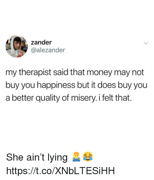 Money, Happiness, and Lying: zander  @alezander  my therapist said that money may not  buy you happiness but it does buy you  a better quality of misery.i felt that. She ain't lying 🤷♂️😂 https://t.co/XNbLTESiHH