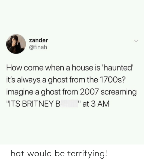 """Ghost, House, and How: zander  @finah  How come when a house is 'haunted'  it's always a ghost from the 1700s?  imagine a ghost from 2007 screaming  """"ITS BRITNEY B at 3 AM That would be terrifying!"""