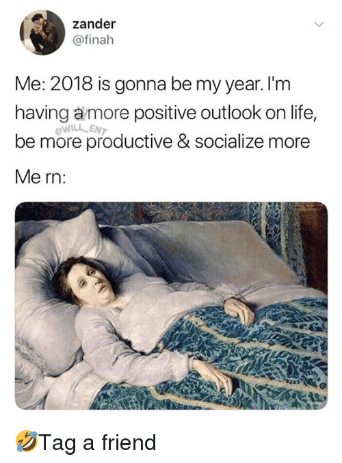 Life, Memes, and Outlook: zander  @finah  Me: 2018 is gonna be my year. I'm  having amore positive outlook on life,  be more productive & socialize more  Me rn:  WILL ENT 🤣Tag a friend